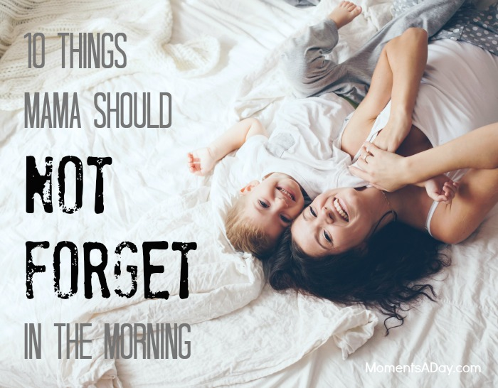 10 things that are easy to forget but mamas should always try to do every morning
