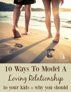 10 Ways To Model A Loving Relationship To Your Kids