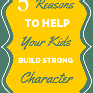 5 Reasons to Help Your Children Build Character