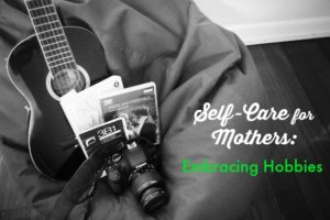 Self-Care for Mothers: Embracing Hobbies