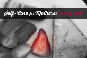 Self-Care for Mothers: Eating Well