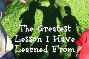The Greatest Lesson I Have Learned From Motherhood